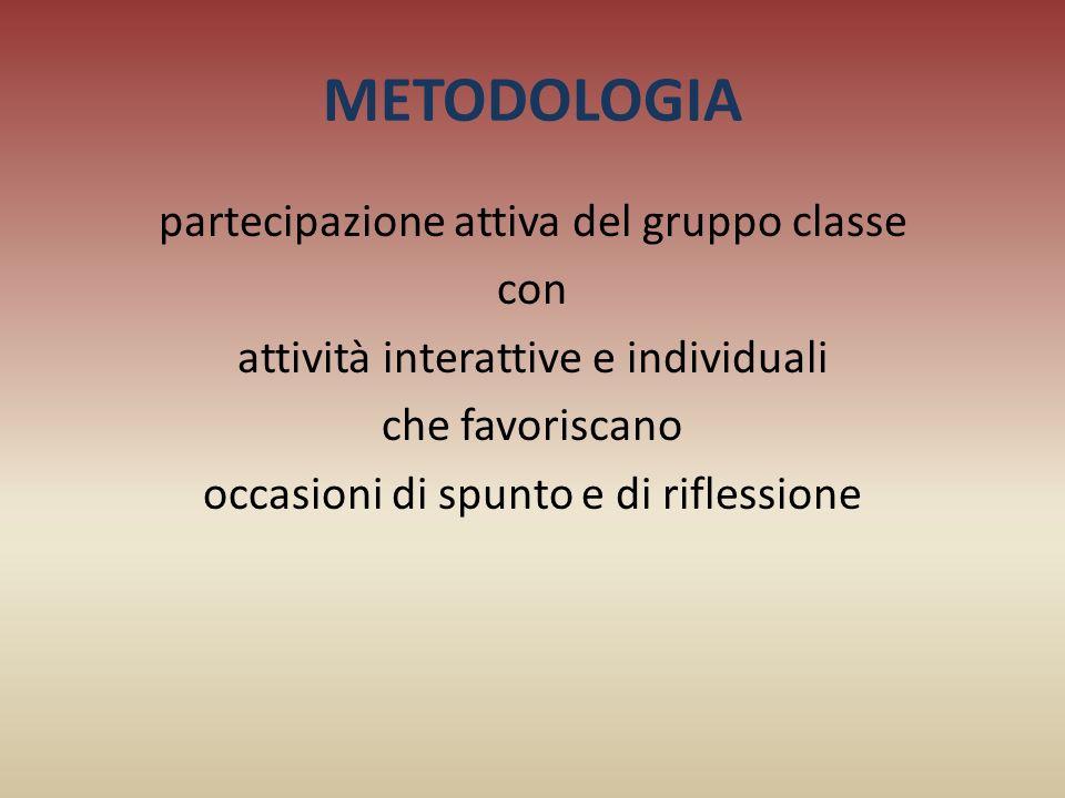 METODOLOGIA partecipazione attiva del gruppo classe con attività interattive e individuali che favoriscano occasioni di spunto e di riflessione
