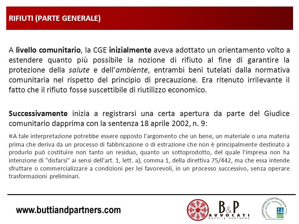 www.buttiandpartners.com RIFIUTI (PARTE GENERALE) A livello comunitario, la CGE inizialmente aveva adottato un orientamento volto a estendere quanto più possibile la nozione di rifiuto al fine di garantire la protezione della salute e dellambiente, entrambi beni tutelati dalla normativa comunitaria nel rispetto del principio di precauzione.