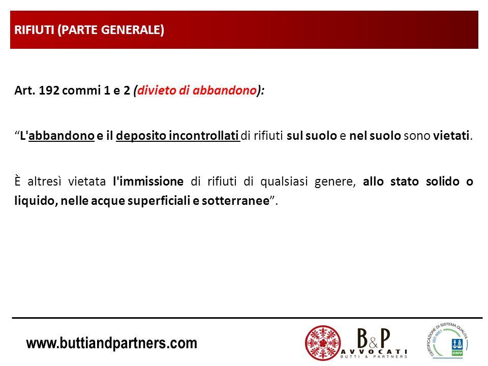www.buttiandpartners.com RIFIUTI (PARTE GENERALE) Art. 192 commi 1 e 2 (divieto di abbandono): L'abbandono e il deposito incontrollati di rifiuti sul