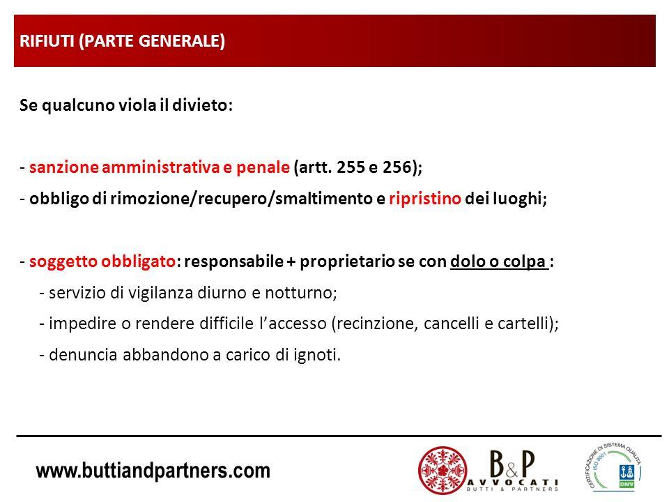 www.buttiandpartners.com RIFIUTI (PARTE GENERALE) Se qualcuno viola il divieto: - sanzione amministrativa e penale (artt. 255 e 256); - obbligo di rim