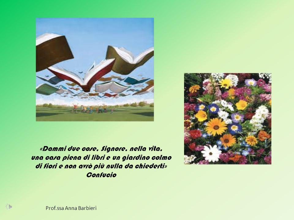 «Dammi due cose, Signore, nella vita, una casa piena di libri e un giardino colmo di fiori e non avrò più nulla da chiederti» Confucio Prof.ssa Anna B