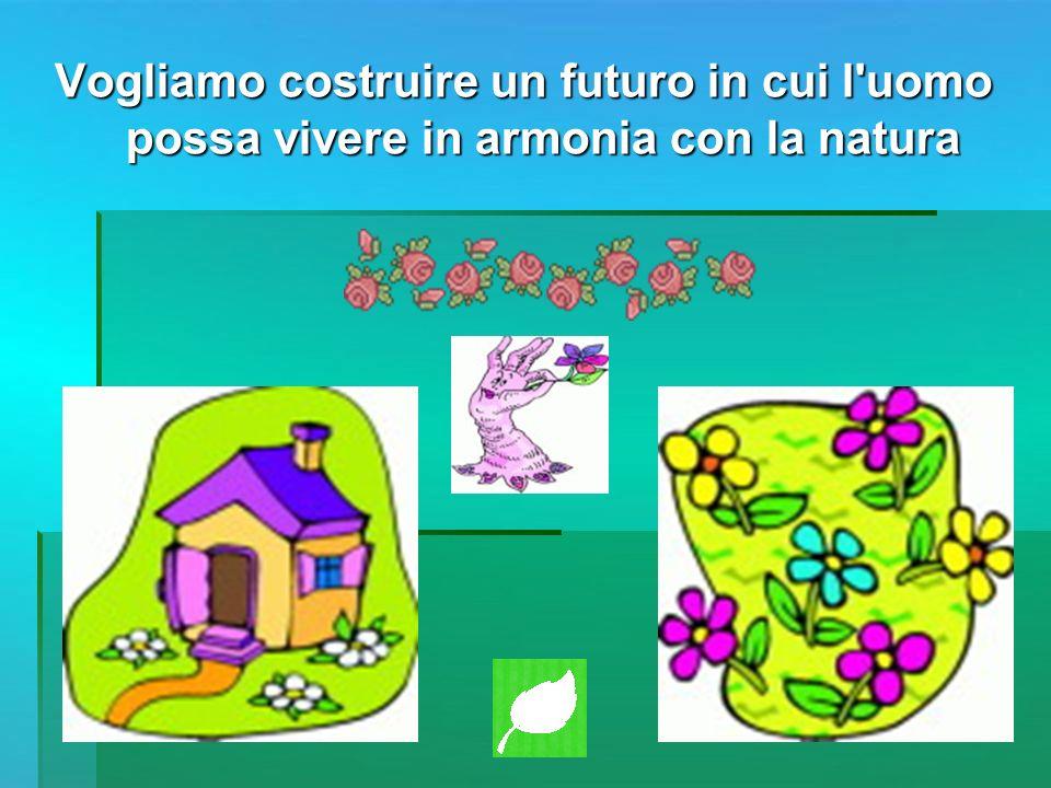 Vogliamo costruire un futuro in cui l'uomo possa vivere in armonia con la natura