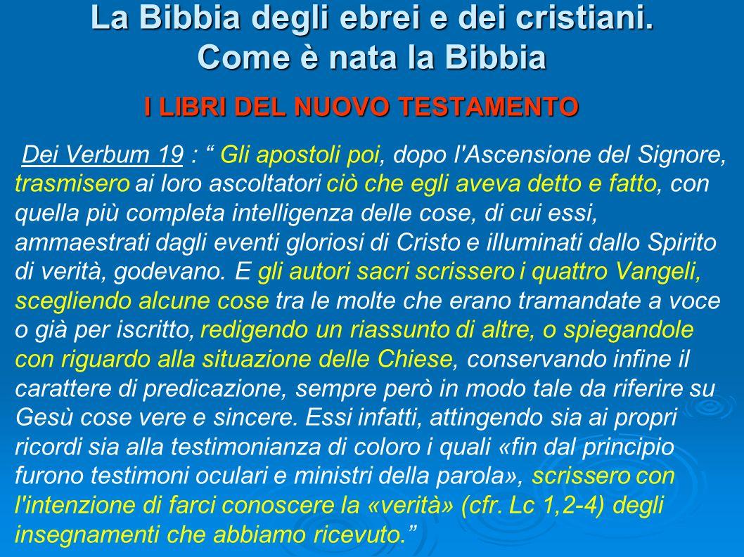 La Bibbia degli ebrei e dei cristiani. Come è nata la Bibbia I LIBRI DEL NUOVO TESTAMENTO Dei Verbum 19 : Gli apostoli poi, dopo l'Ascensione del Sign
