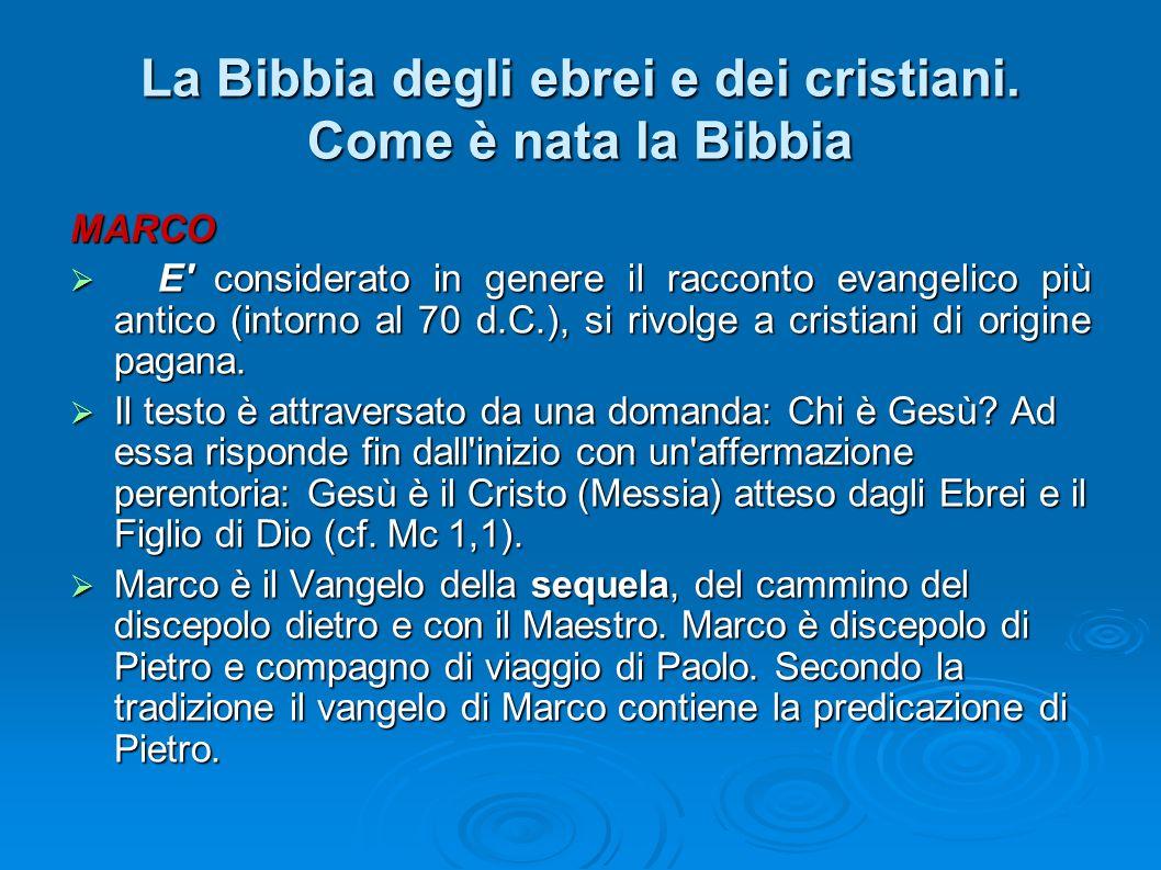 La Bibbia degli ebrei e dei cristiani. Come è nata la Bibbia MARCO E' considerato in genere il racconto evangelico più antico (intorno al 70 d.C.), si