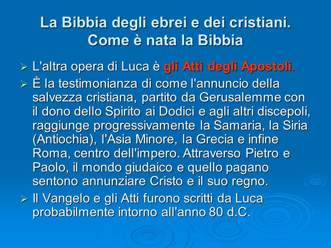 La Bibbia degli ebrei e dei cristiani. Come è nata la Bibbia L'altra opera di Luca è gli Atti degli Apostoli. L'altra opera di Luca è gli Atti degli A