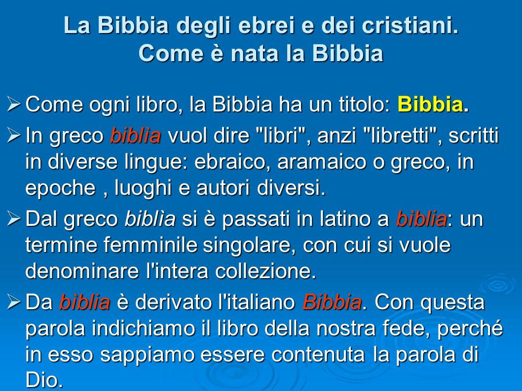La Bibbia degli ebrei e dei cristiani. Come è nata la Bibbia Come ogni libro, la Bibbia ha un titolo: Bibbia. Come ogni libro, la Bibbia ha un titolo:
