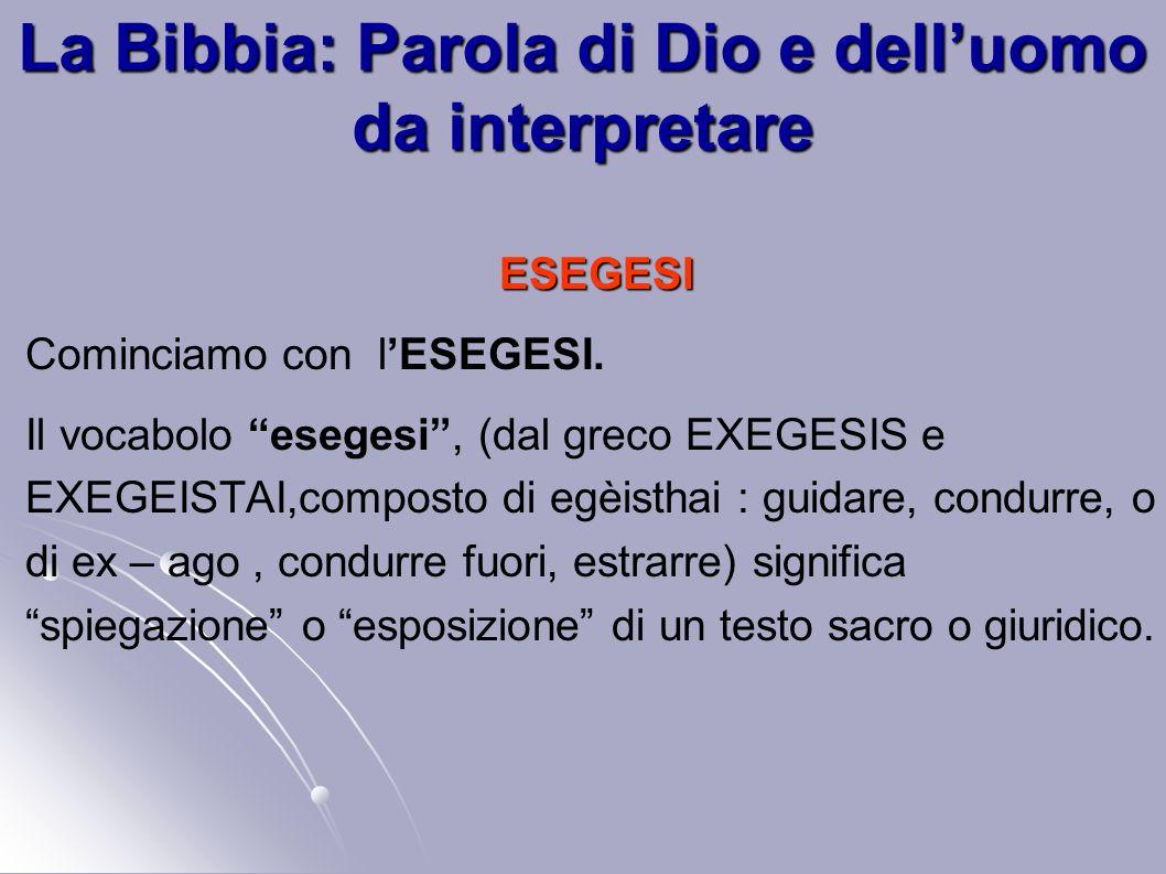 La Bibbia: Parola di Dio e delluomo da interpretare ESEGESI Cominciamo con lESEGESI. Il vocabolo esegesi, (dal greco EXEGESIS e EXEGEISTAI,composto di