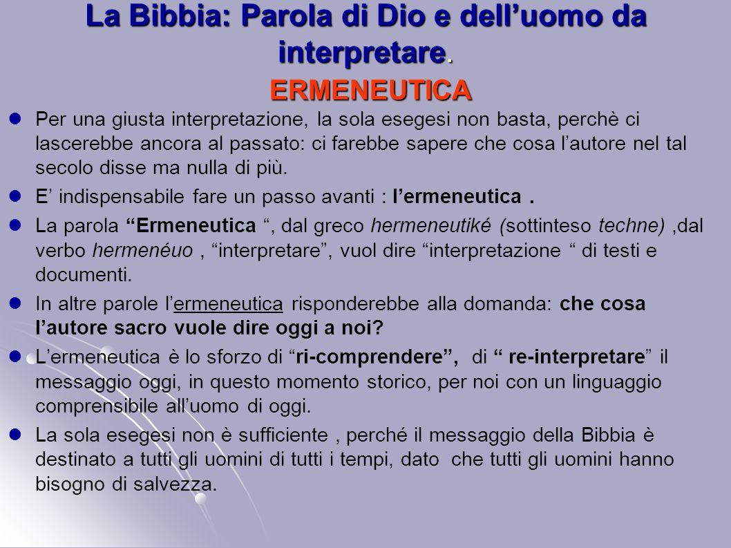 La Bibbia: Parola di Dio e delluomo da interpretare. ERMENEUTICA Per una giusta interpretazione, la sola esegesi non basta, perchè ci lascerebbe ancor