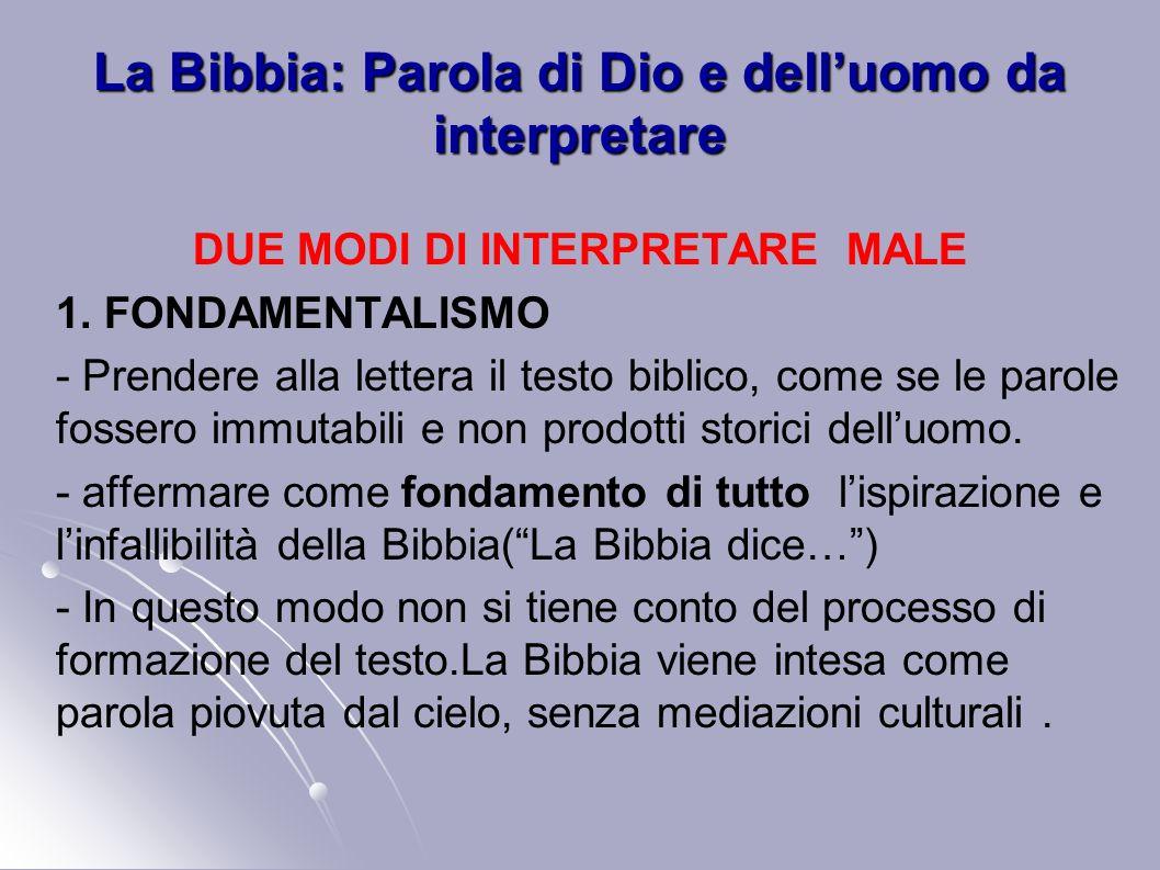 La Bibbia: Parola di Dio e delluomo da interpretare DUE MODI DI INTERPRETARE MALE 1. FONDAMENTALISMO - Prendere alla lettera il testo biblico, come se