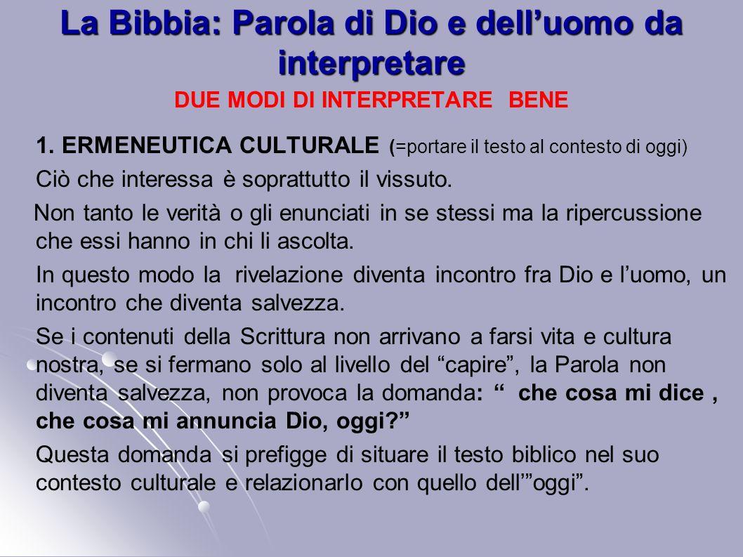La Bibbia: Parola di Dio e delluomo da interpretare DUE MODI DI INTERPRETARE BENE 1. ERMENEUTICA CULTURALE (=portare il testo al contesto di oggi) Ciò