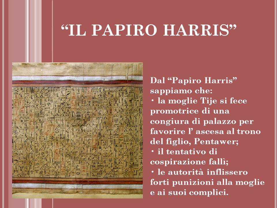 IL PAPIRO HARRIS Dal Papiro Harris sappiamo che: la moglie Tije si fece promotrice di una congiura di palazzo per favorire l ascesa al trono del figli