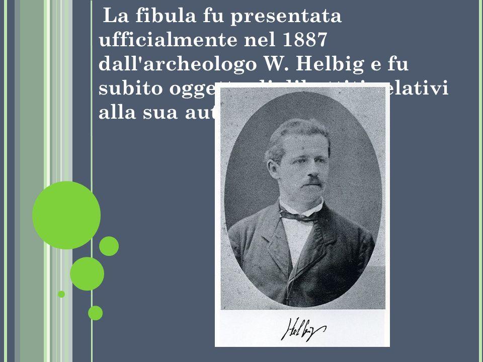 La fibula fu presentata ufficialmente nel 1887 dall'archeologo W. Helbig e fu subito oggetto di dibattiti relativi alla sua autenticità.