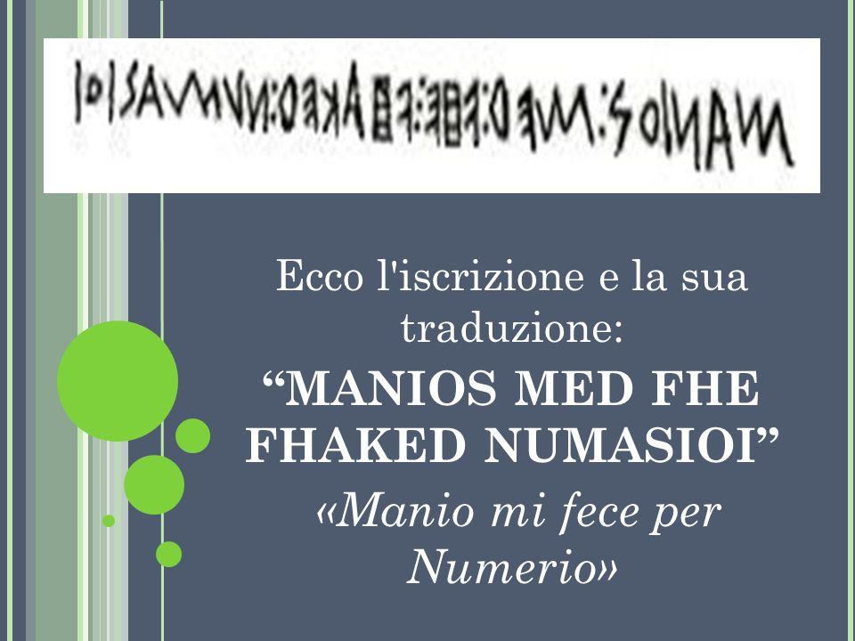 Ecco l'iscrizione e la sua traduzione: MANIOS MED FHE FHAKED NUMASIOI «Manio mi fece per Numerio»