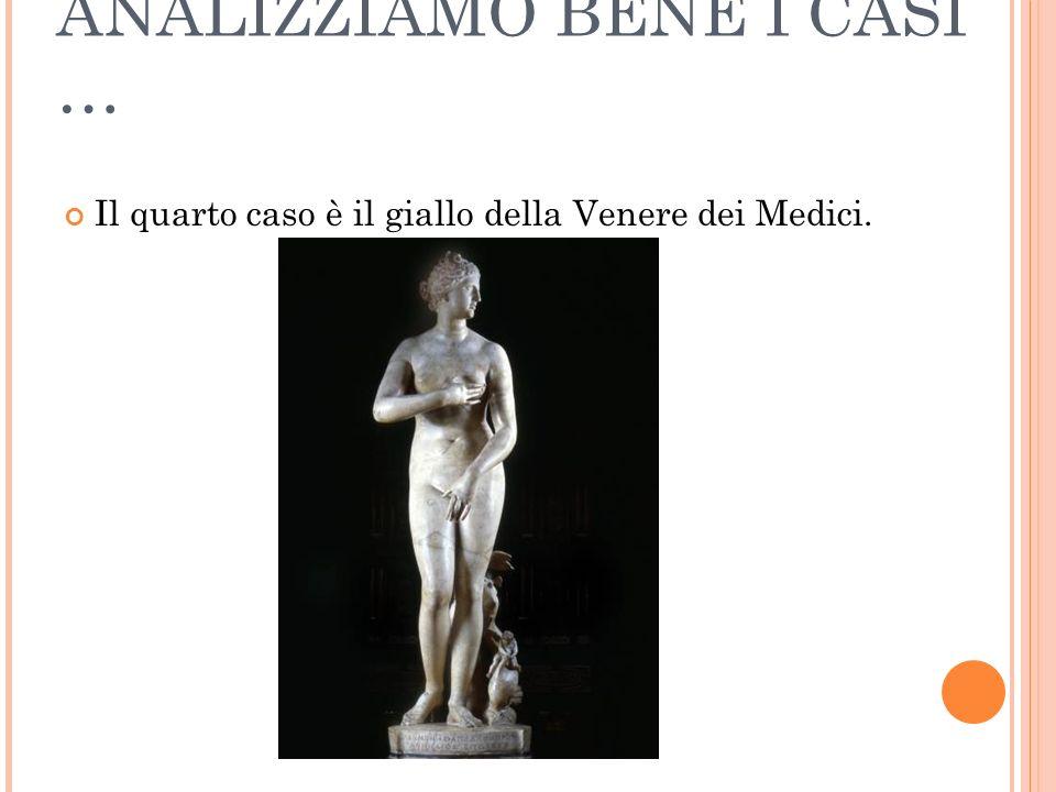 ANALIZZIAMO BENE I CASI … Il quarto caso è il giallo della Venere dei Medici.
