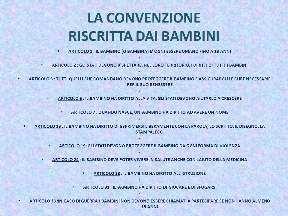 LA CONVENZIONE RISCRITTA DAI BAMBINI ARTICOLO 1 : IL BAMBINO (O BAMBINA) E OGNI ESSERE UMANO FINO A 18 ANNI ARTICOLO 2 : GLI STATI DEVONO RISPETTARE, NEL LORO TERRITORIO, I DIRITTI DI TUTTI I BAMBINI ARTICOLO 3 : TUTTI QUELLI CHE COMANDANO DEVONO PROTEGGERE IL BAMBINO E ASSICURARGLI LE CURE NECESSARIE PER IL SUO BENESSERE ARTICOLO 6 : IL BAMBINO HA DIRITTO ALLA VITA.