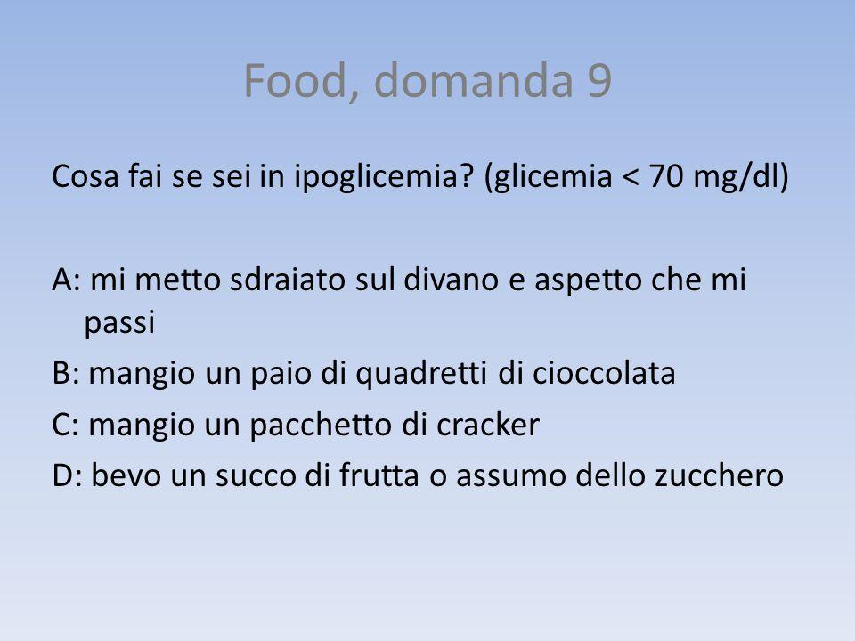Food, domanda 9 Cosa fai se sei in ipoglicemia? (glicemia < 70 mg/dl) A: mi metto sdraiato sul divano e aspetto che mi passi B: mangio un paio di quad