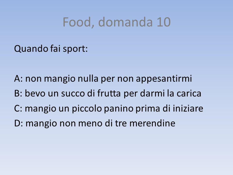 Food, domanda 10 Quando fai sport: A: non mangio nulla per non appesantirmi B: bevo un succo di frutta per darmi la carica C: mangio un piccolo panino
