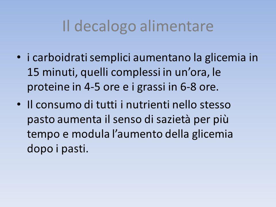 Il decalogo alimentare i carboidrati semplici aumentano la glicemia in 15 minuti, quelli complessi in unora, le proteine in 4-5 ore e i grassi in 6-8