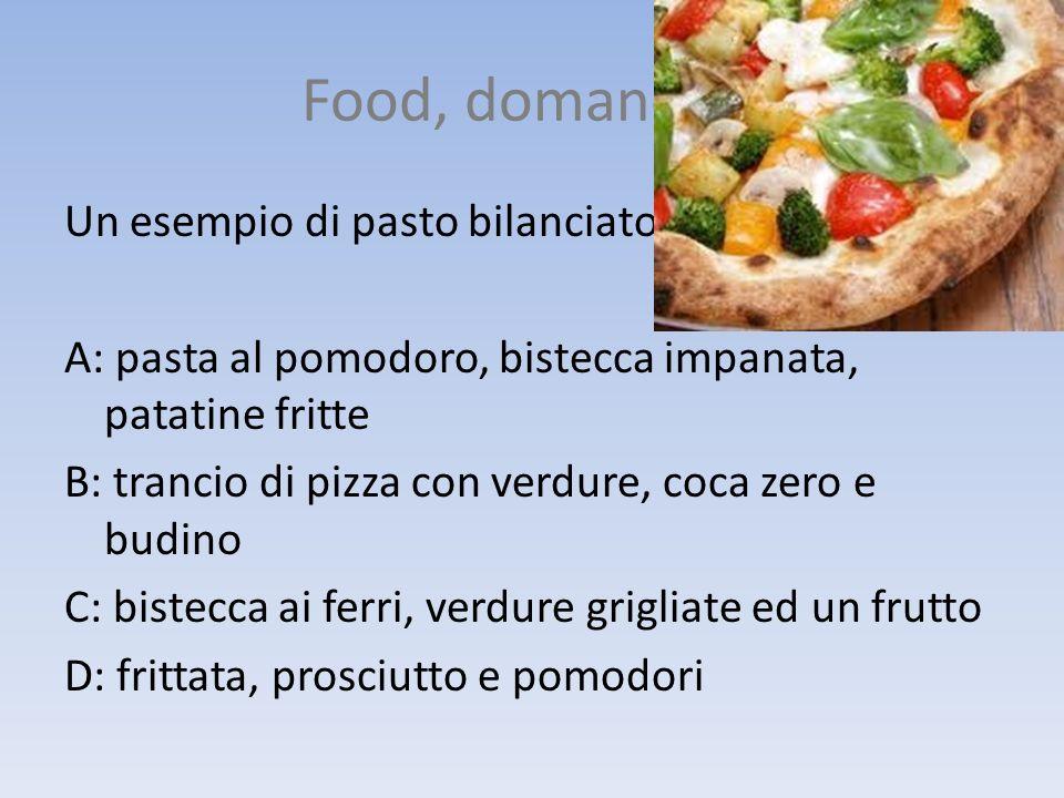 Food, domanda 4 Un esempio di pasto bilanciato: A: pasta al pomodoro, bistecca impanata, patatine fritte B: trancio di pizza con verdure, coca zero e