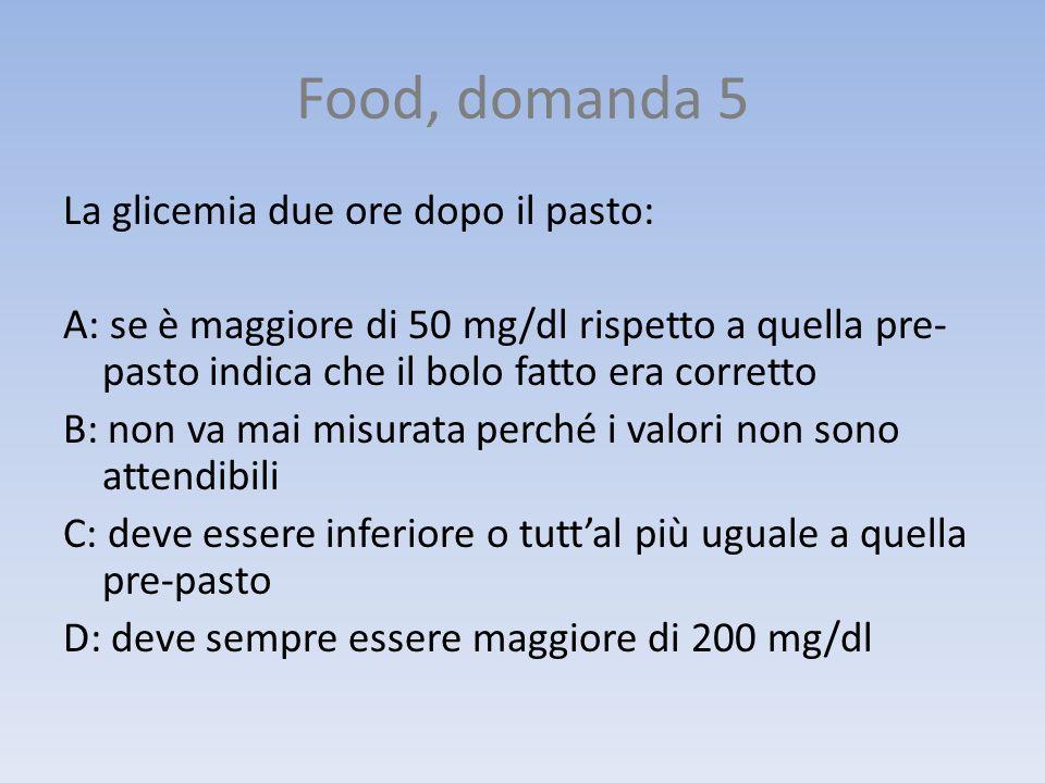 Food, domanda 5 La glicemia due ore dopo il pasto: A: se è maggiore di 50 mg/dl rispetto a quella pre- pasto indica che il bolo fatto era corretto B: