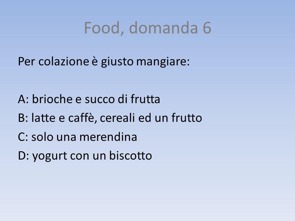Food, domanda 6 Per colazione è giusto mangiare: A: brioche e succo di frutta B: latte e caffè, cereali ed un frutto C: solo una merendina D: yogurt c