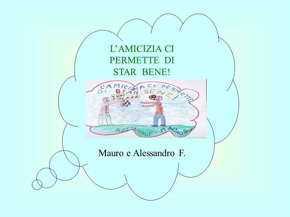 LAMICIZIA CI PERMETTE DI STAR BENE! Mauro e Alessandro F.