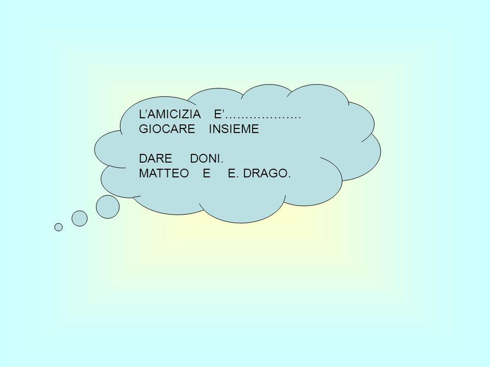 LAMICIZIA E………………. GIOCARE INSIEME DARE DONI. MATTEO E E. DRAGO.
