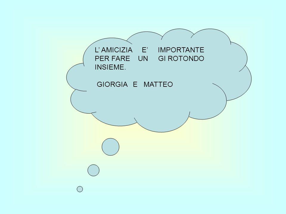L AMICIZIA E IMPORTANTE PER FARE UN GI ROTONDO INSIEME. GIORGIA E MATTEO