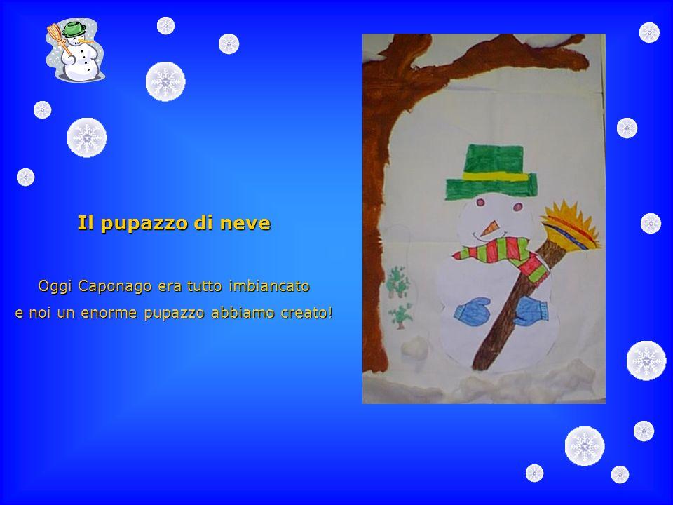 Il pupazzo di neve Oggi Caponago era tutto imbiancato e noi un enorme pupazzo abbiamo creato!