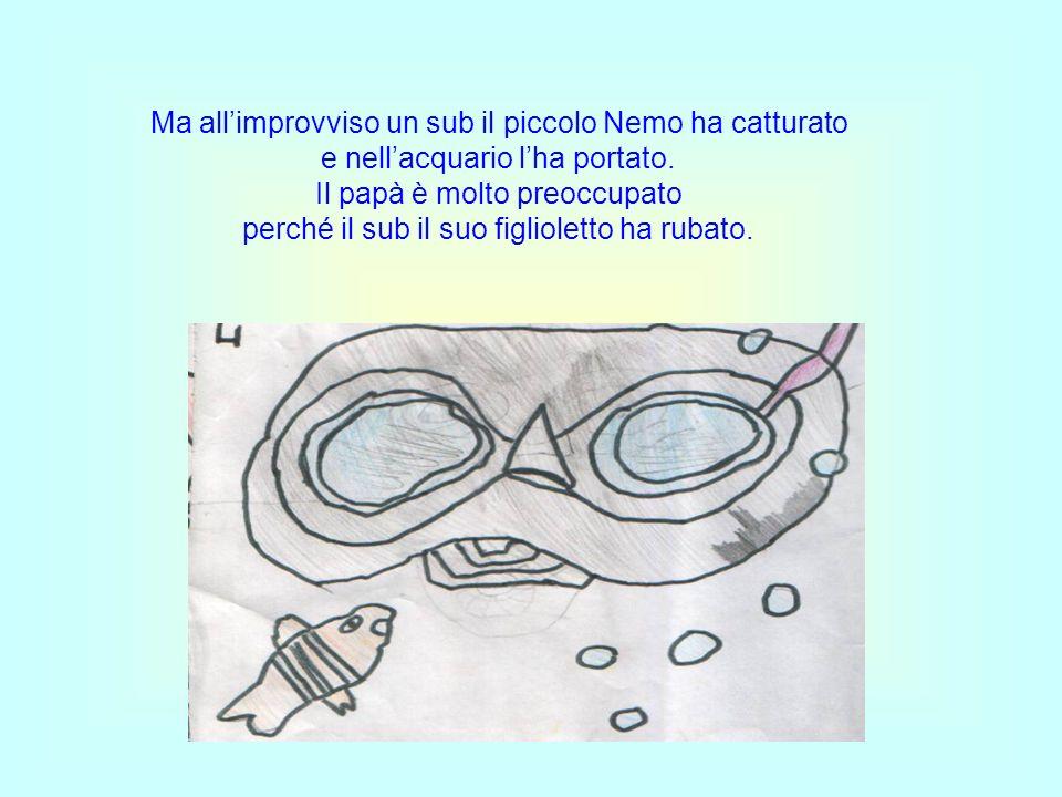 Ma allimprovviso un sub il piccolo Nemo ha catturato e nellacquario lha portato.