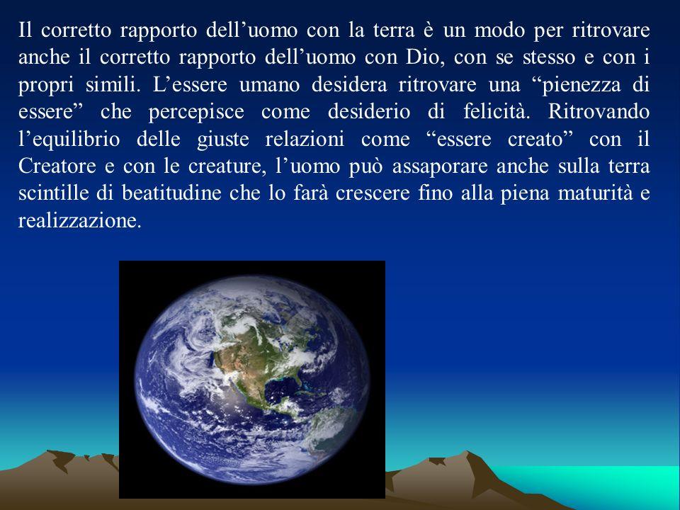 Il corretto rapporto delluomo con la terra è un modo per ritrovare anche il corretto rapporto delluomo con Dio, con se stesso e con i propri simili. L