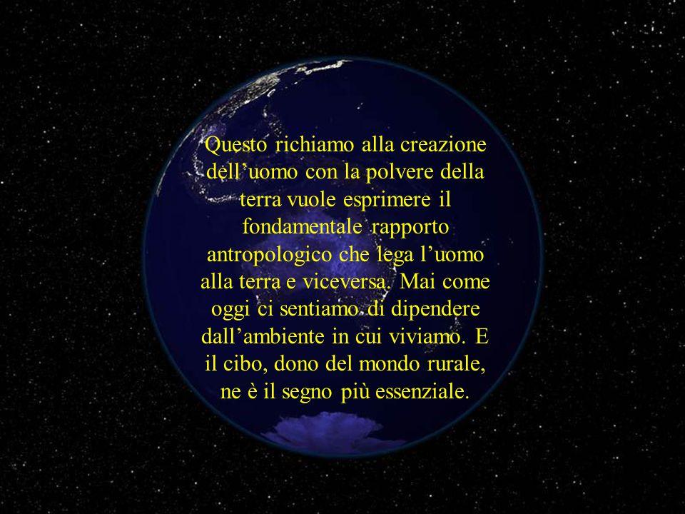 Questo richiamo alla creazione delluomo con la polvere della terra vuole esprimere il fondamentale rapporto antropologico che lega luomo alla terra e