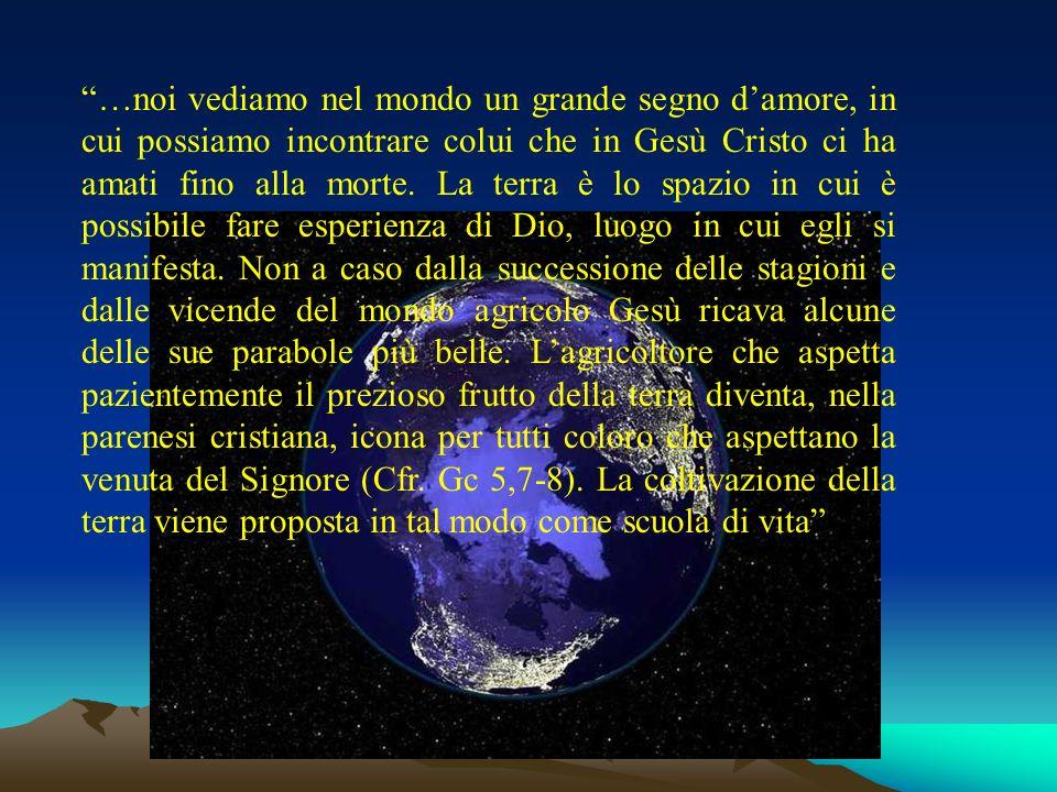 …noi vediamo nel mondo un grande segno damore, in cui possiamo incontrare colui che in Gesù Cristo ci ha amati fino alla morte. La terra è lo spazio i