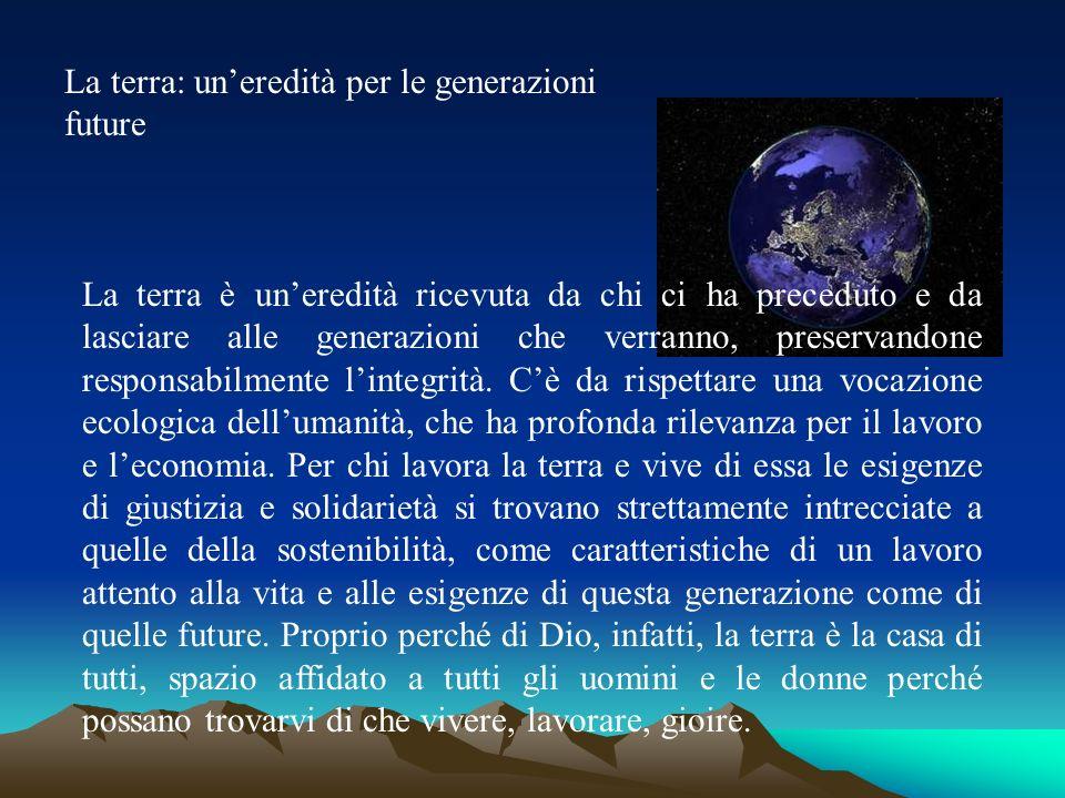 La terra: uneredità per le generazioni future La terra è uneredità ricevuta da chi ci ha preceduto e da lasciare alle generazioni che verranno, preser