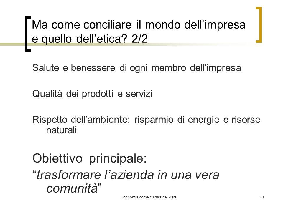 Economia come cultura del dare10 Ma come conciliare il mondo dellimpresa e quello delletica? 2/2 Salute e benessere di ogni membro dellimpresa Qualità