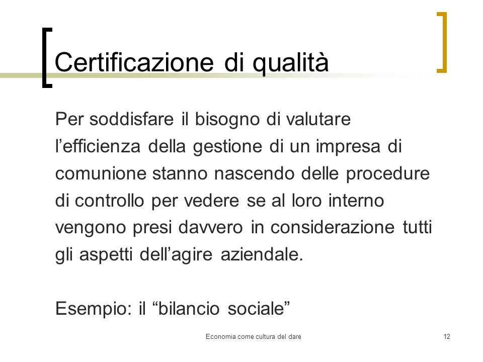 Economia come cultura del dare12 Certificazione di qualità Per soddisfare il bisogno di valutare lefficienza della gestione di un impresa di comunione