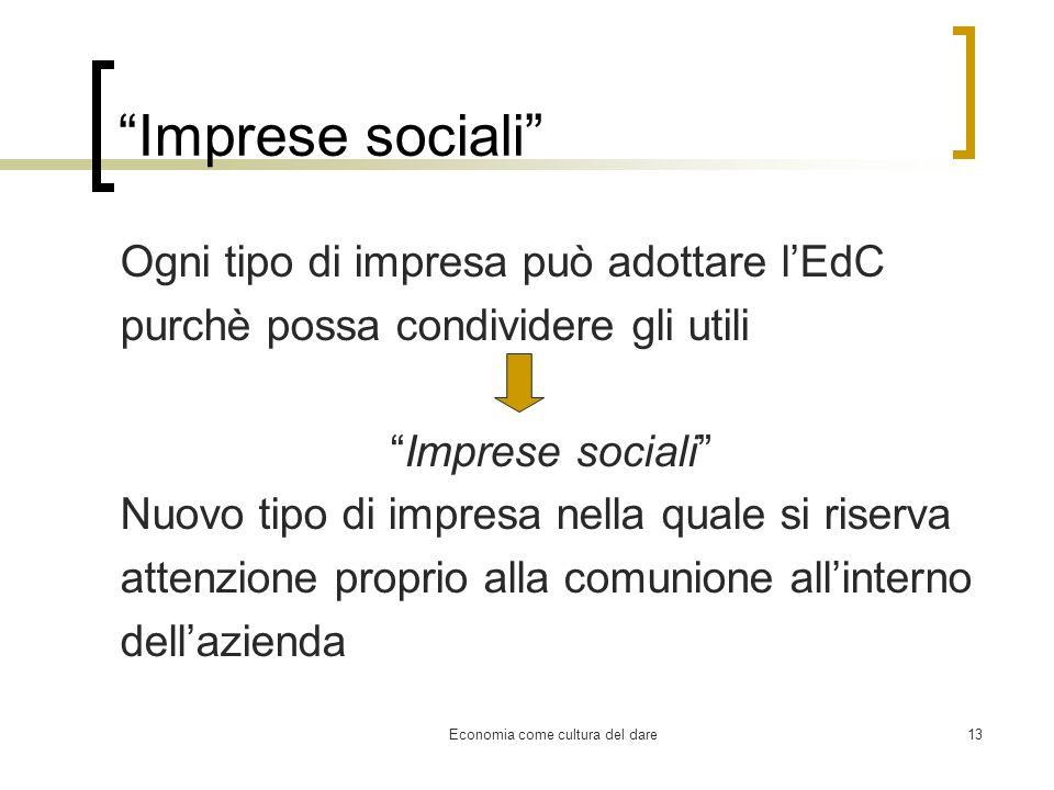 Economia come cultura del dare13 Imprese sociali Ogni tipo di impresa può adottare lEdC purchè possa condividere gli utili Imprese sociali Nuovo tipo