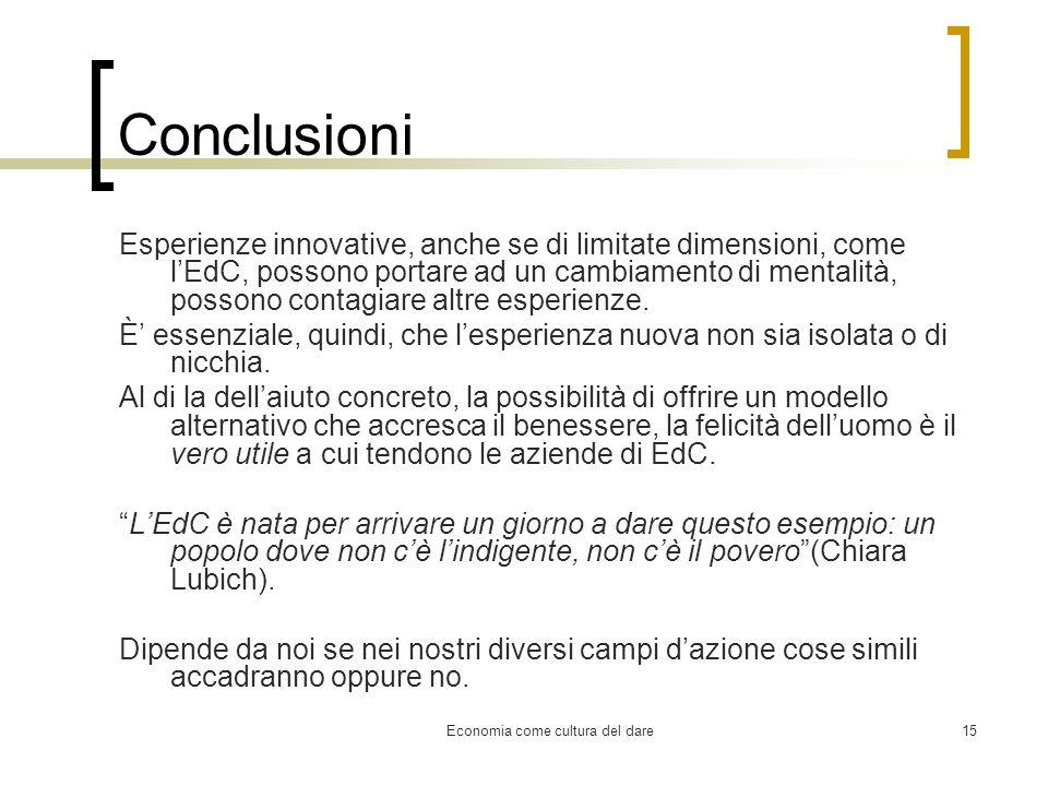 Economia come cultura del dare15 Conclusioni Esperienze innovative, anche se di limitate dimensioni, come lEdC, possono portare ad un cambiamento di m