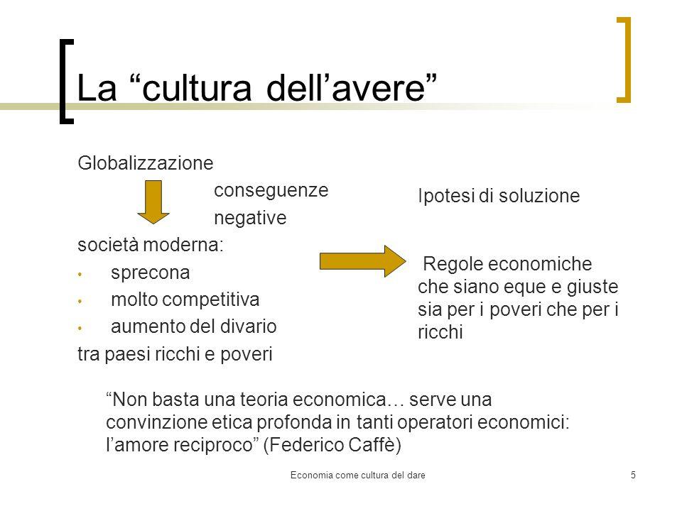 Economia come cultura del dare5 La cultura dellavere Globalizzazione conseguenze negative società moderna: sprecona molto competitiva aumento del diva
