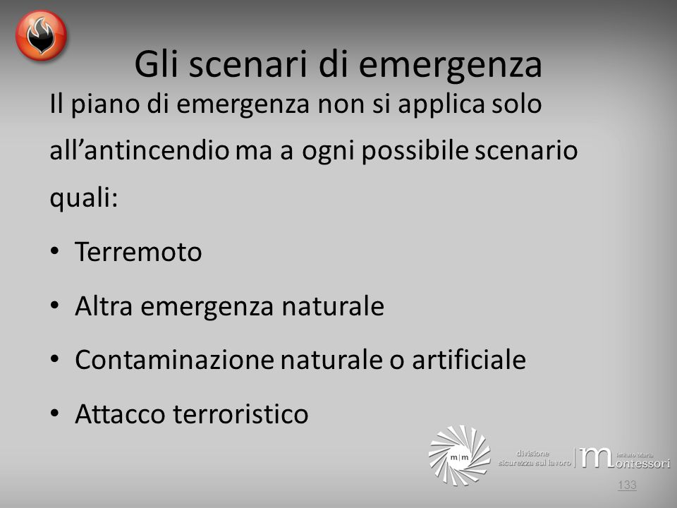 Gli scenari di emergenza Il piano di emergenza non si applica solo allantincendio ma a ogni possibile scenario quali: Terremoto Altra emergenza naturale Contaminazione naturale o artificiale Attacco terroristico 133