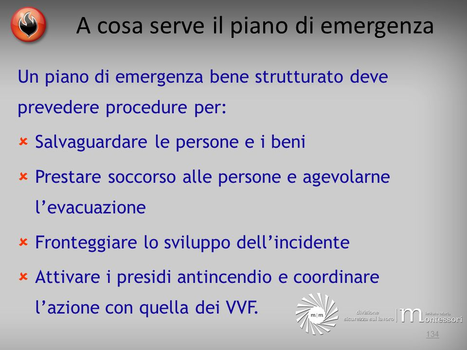 A cosa serve il piano di emergenza 134 Un piano di emergenza bene strutturato deve prevedere procedure per: Salvaguardare le persone e i beni Prestare soccorso alle persone e agevolarne levacuazione Fronteggiare lo sviluppo dellincidente Attivare i presidi antincendio e coordinare lazione con quella dei VVF.