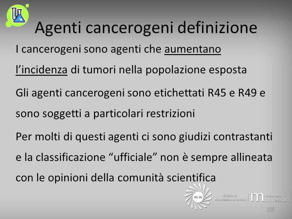 Agenti cancerogeni definizione I cancerogeni sono agenti che aumentano lincidenza di tumori nella popolazione esposta Gli agenti cancerogeni sono etichettati R45 e R49 e sono soggetti a particolari restrizioni Per molti di questi agenti ci sono giudizi contrastanti e la classificazione ufficiale non è sempre allineata con le opinioni della comunità scientifica 168