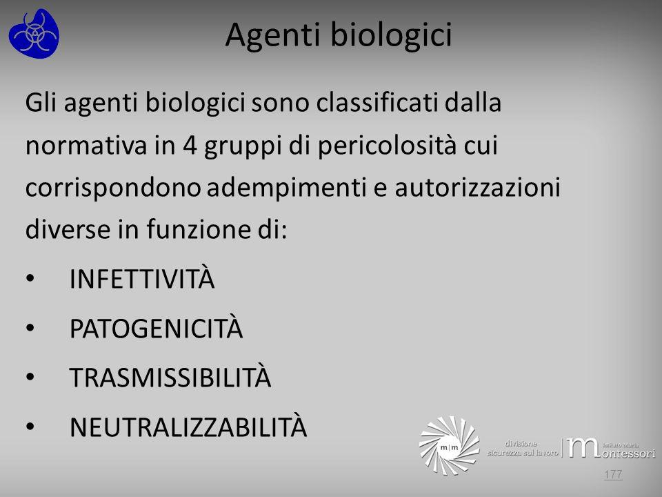Agenti biologici Gli agenti biologici sono classificati dalla normativa in 4 gruppi di pericolosità cui corrispondono adempimenti e autorizzazioni diverse in funzione di: INFETTIVITÀ PATOGENICITÀ TRASMISSIBILITÀ NEUTRALIZZABILITÀ 177