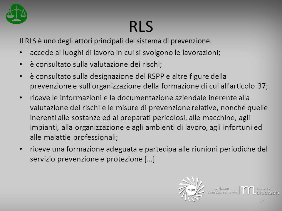 RLS Il RLS è uno degli attori principali del sistema di prevenzione: accede ai luoghi di lavoro in cui si svolgono le lavorazioni; è consultato sulla valutazione dei rischi; è consultato sulla designazione del RSPP e altre figure della prevenzione e sull organizzazione della formazione di cui all articolo 37; riceve le informazioni e la documentazione aziendale inerente alla valutazione dei rischi e le misure di prevenzione relative, nonché quelle inerenti alle sostanze ed ai preparati pericolosi, alle macchine, agli impianti, alla organizzazione e agli ambienti di lavoro, agli infortuni ed alle malattie professionali; riceve una formazione adeguata e partecipa alle riunioni periodiche del servizio prevenzione e protezione […] 31