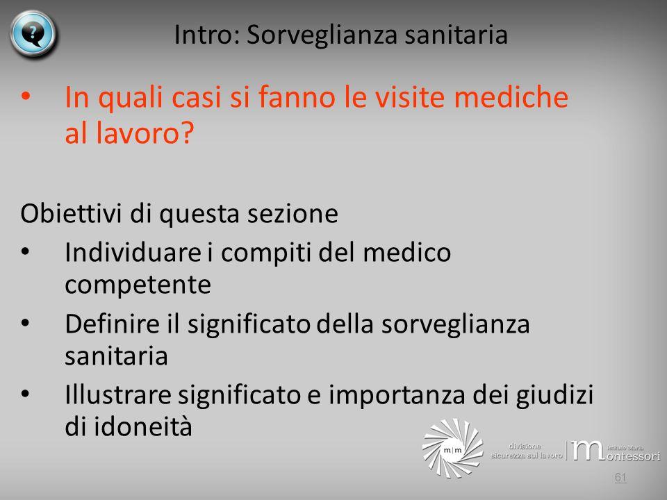 Intro: Sorveglianza sanitaria In quali casi si fanno le visite mediche al lavoro? Obiettivi di questa sezione Individuare i compiti del medico compete