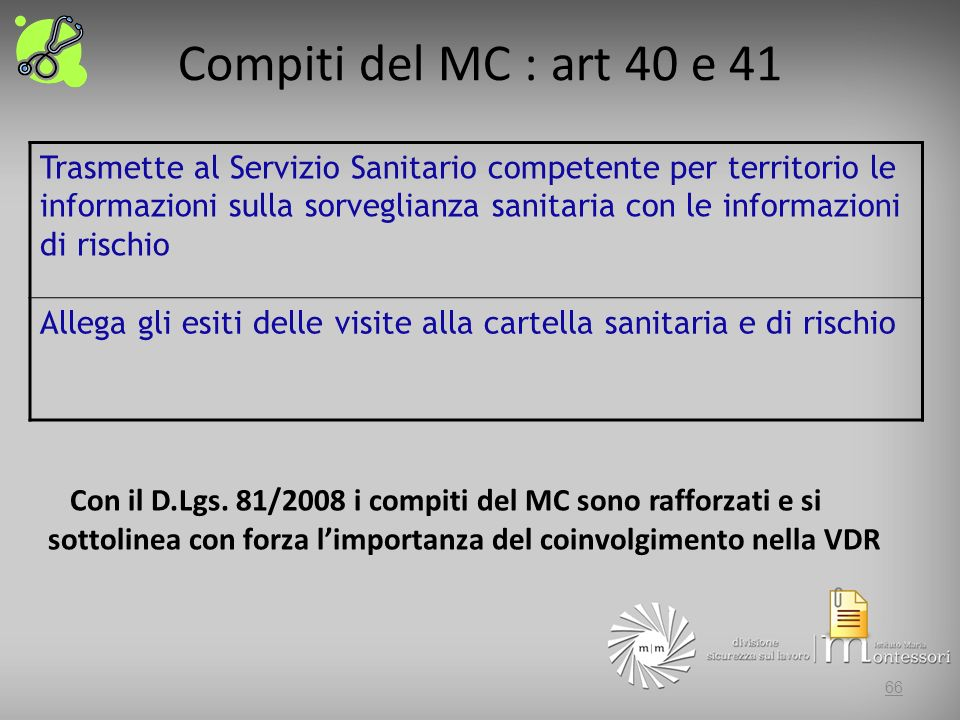Compiti del MC : art 40 e 41 Trasmette al Servizio Sanitario competente per territorio le informazioni sulla sorveglianza sanitaria con le informazioni di rischio Allega gli esiti delle visite alla cartella sanitaria e di rischio 66 Con il D.Lgs.