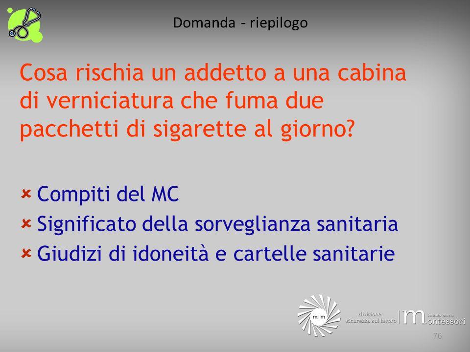 Domanda - riepilogo 76 Cosa rischia un addetto a una cabina di verniciatura che fuma due pacchetti di sigarette al giorno? Compiti del MC Significato