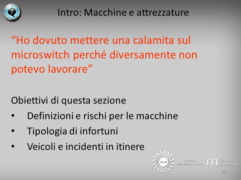 Intro: Macchine e attrezzature Ho dovuto mettere una calamita sul microswitch perché diversamente non potevo lavorare Obiettivi di questa sezione Definizioni e rischi per le macchine Tipologia di infortuni Veicoli e incidenti in itinere 94