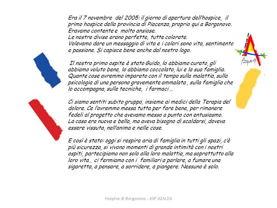 Era il 7 novembre del 2005: il giorno di apertura dellhospice, il primo hospice della provincia di Piacenza, proprio qui a Borgonovo. Eravamo contente