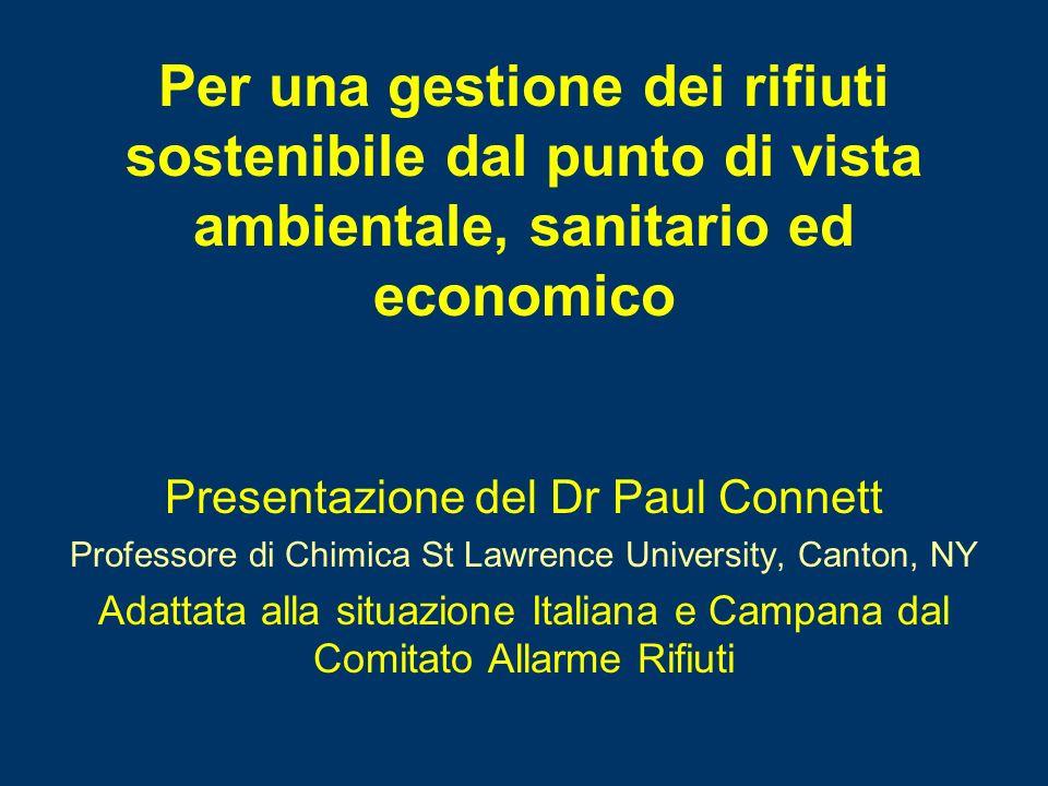 Presentazione del Dr Paul Connett Professore di Chimica St Lawrence University, Canton, NY Adattata alla situazione Italiana e Campana dal Comitato Allarme Rifiuti Per una gestione dei rifiuti sostenibile dal punto di vista ambientale, sanitario ed economico
